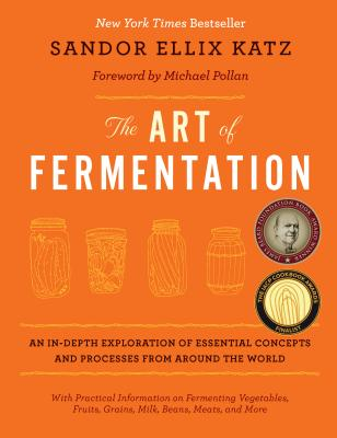 The Art of Fermentation: An In-depth Exploration of Essential Concepts and Processes from Around the World, Sandor Ellix Katz