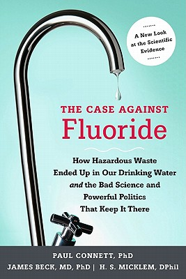 Image for The Case Against Fluoride: How Hazardous Waste Ended Up in Our Drinking Water and the Bad Science and Powerful Politics That Keep It There (Signed)