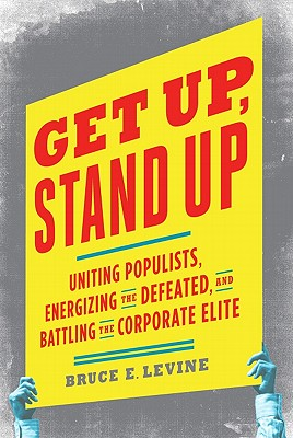 Get Up, Stand Up: Uniting Populists, Energizing the Defeated, and Battling the Corporate Elite, Bruce E. Levine