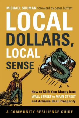 Image for Local Dollars, Local Sense: How to Shift Your Money from Wall Street to Main Str