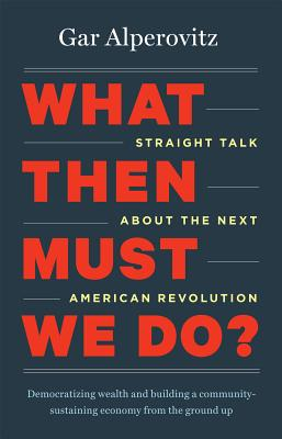 Image for What Then Must We Do?: Straight Talk about the Next American Revolution