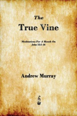 The True Vine: Meditations for a Month on John 15:1-16, Murray, Andrew