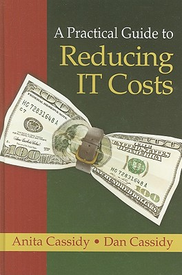 A Practical Guide to Reducing IT Costs, Anita Cassidy, Dan Cassidy