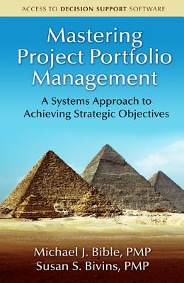 Mastering Project Portfolio Management: A Systems Approach to Achieving Strategic Objectives, Michael Bible; Susan Bivins