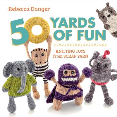 Image for 50 Yards of Fun: Knitting Toys from Scrap Yarn