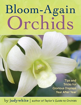 Bloom-Again Orchids: 50 Easy-Care Orchids that Flower Again and Again and Again, judywhite