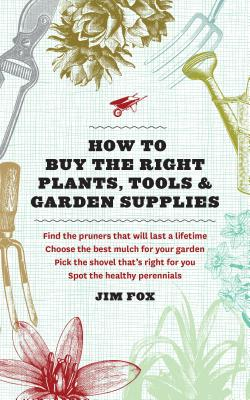 How To Buy The Right Plants, Tools & Garden Suppli, Fox, Jim