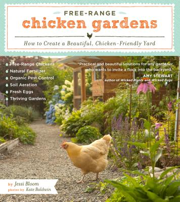 FREE-RANGE CHICKEN GARDENS: HOW TO CREATE A BEAUTIFUL, CHICKEN-FRIENDLY YARD, BLOOM, JESSI
