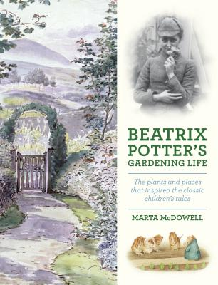 Beatrix Potter's Gardening Life: The Plants and Places That Inspired the Classic Children's Tales, Marta McDowell