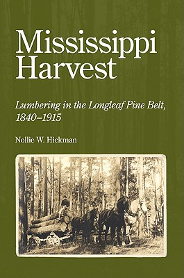 Mississippi Harvest: Lumbering in the Longleaf Pine Belt, 1840-1915, Hickman, Nollie W.