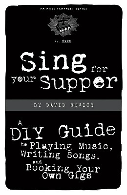 Image for Sing for Your Supper: A DIY Guide to Playing Music, Writing Songs, and Booking Your Own Gigs (PM Press Pamphlets)
