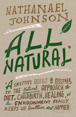 All Natural*: *A Skeptic's Quest to Discover If the Natural Approach to Diet, Childbirth, Healing, and the Environment Really Keeps Us Healthier and Happier, Johnson, Nathanael