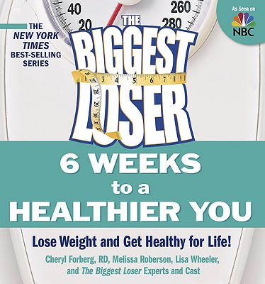 The Biggest Loser: 6 Weeks to a Healthier You: Lose Weight and Get Healthy For Life!, Cheryl Forberg RD, Melissa Robertson, Lisa Wheeler, Biggest Loser Experts and Cast