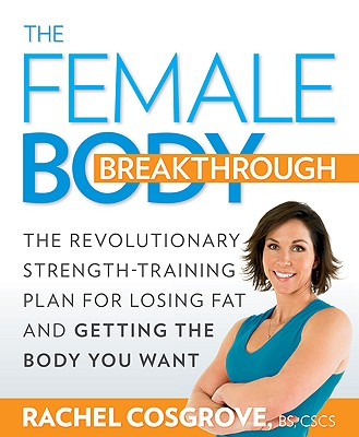 Image for The Female Body Breakthrough: The Revolutionary Strength-Training Plan for Losing Fat and Getting the Body You Want