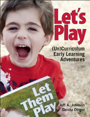 Let's Play: (Un)Curriculum Early Learning Adventures, Dinger, Denita; Johnson, Jeff  A.