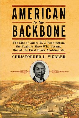 Image for American to the Backbone: The Life of James W. C. Pennington, the Fugitive Slave Who Became One of the First Black Abolitionists
