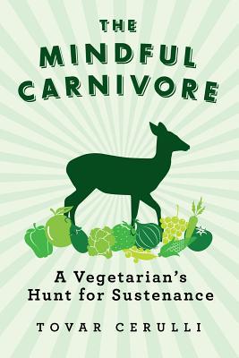 The Mindful Carnivore: A Vegetarian's Hunt for Sustenance, Cerulli, Tovar