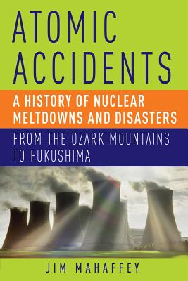 ATOMIC ACCIDENTS: A HISTORY OF NUCLEAR MELTDOWNS AND DISASTERS FROM THE OZARK MOUNTAINS TO FUKUSHIMA, MAHAFFEY, JAMES