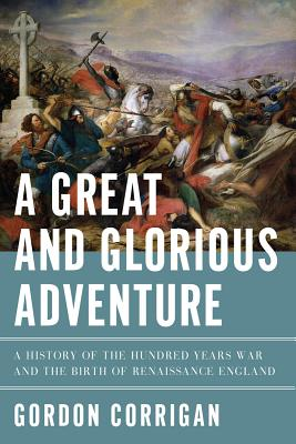 Image for A Great and Glorious Adventure: A History of the Hundred Years War and the Birth of Renaissance England