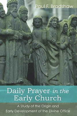 Daily Prayer in the Early Church: A Study of the Origin and Early Development of the Divine Office, Paul F. Bradshaw