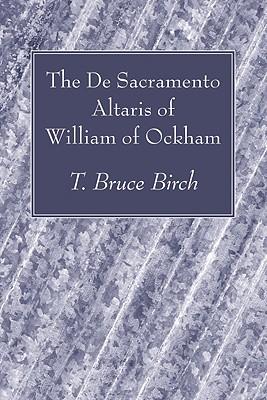 The De Sacramento Altaris of William of Ockham, T. Bruce Birch (Editor)