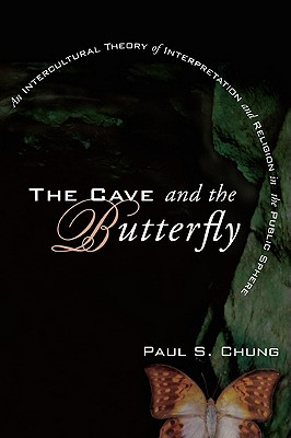 The Cave and the Butterfly: An Intercultural Theory of Interpretation and Religion in the Public Sphere, Paul S. Chung