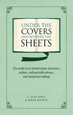 Under the Covers and between the Sheets : the inside story Behind Classic Characters, authors, Unforgettable phrases and Unexpected Endings, Joyce, C. Alan; Janssen, Sarah