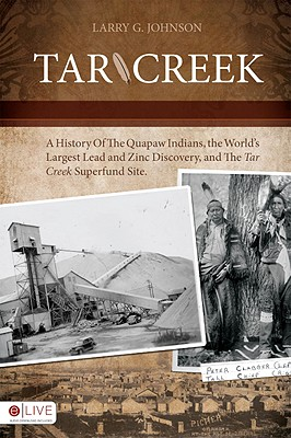 Tar Creek A History Of The Quapaw Indians, The World's Largest Lead and Zinc Discovery, and the Tar Creek Superfund Site, Johnson, Larry G.