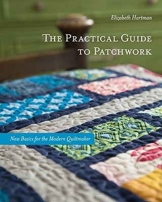 The Practical Guide to Patchwork: New Basics for the Modern Quiltmaker, Hartman, Elizabeth