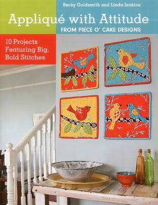 Applique With Attitude from Piece O'cake Designs: 10 Projects Featuring Big, Bold Stitches, Becky Goldsmith, Linda Jenkins