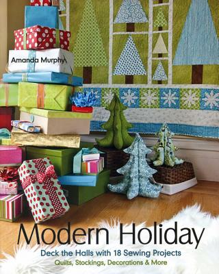 Image for Modern Holiday: Deck the Halls with 18 Sewing Projects o Quilts, Stockings, Decorations & More
