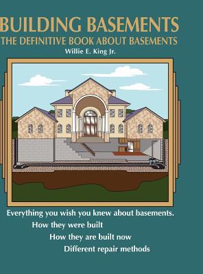Building Basements: The Definitive Book about Basements, King Jr, Willie E.