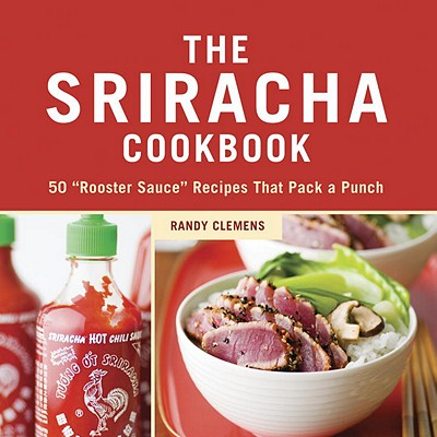 Image for The Sriracha Cookbook: 50 'Rooster Sauce' Recipes that Pack a Punch
