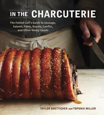 Image for In The Charcuterie: The Fatted Calf's Guide to Making Sausage, Salumi, Pates, Roasts, Confits, and Other Meaty Goods