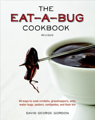 The Eat-a-Bug Cookbook, Revised: 40 Ways to Cook Crickets, Grasshoppers, Ants, Water Bugs, Spiders, Centipedes..., Gordon, David George
