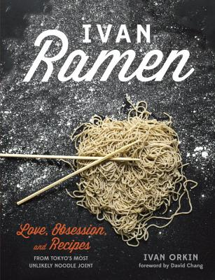 Ivan Ramen: Love, Obsession, and Recipes from Tokyo's Most Unlikely Noodle Joint, Ivan Orkin, Chris Ying