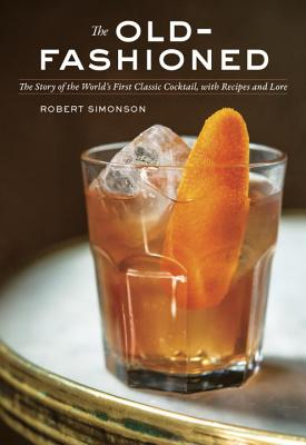 The Old-Fashioned: The Story of the World's First Classic Cocktail, with Recipes and Lore, Simonson, Robert