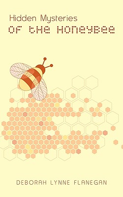 Hidden Mysteries of the Honeybee, Flanegan, Deborah Lynne