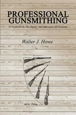 Professional Gunsmithing: A Textbook On The Repair And Alteration Of Firearms, Howe, Walter J.