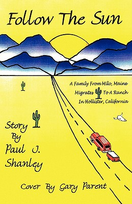 Follow the Sun: A Family from Milo, Maine, Moves to a Ranch in Hollister, California, Paul J. Shanley