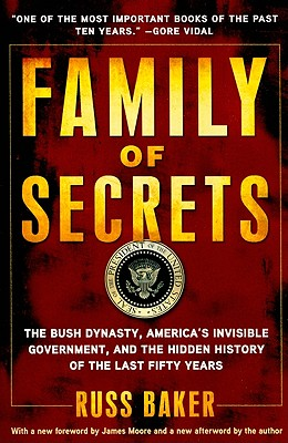 Family of Secrets: The Bush Dynasty, America's Invisible Government, and the Hidden History of the Last Fifty Years, Russ Baker