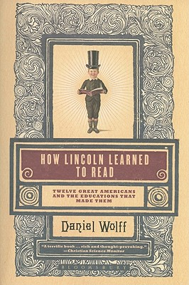 "How Lincoln Learned to Read: Twelve Great Americans and the Educations That Made Them, ""Wolff, Daniel"""