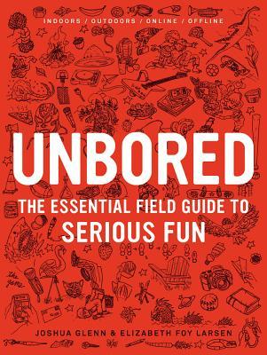 Unbored: The Essential Field Guide to Serious Fun, Elizabeth Foy Larsen, Joshua Glenn, Tony Leone