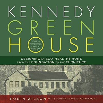 Kennedy Green House: Designing an Eco-Healthy Home from the Foundation to the Furniture, Robin Wilson, Robert F. Kennedy Jr. (foreword by)