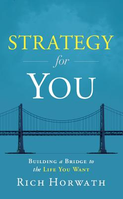 Strategy For You: Building a Bridge to the Life You Want, Rich Horwath