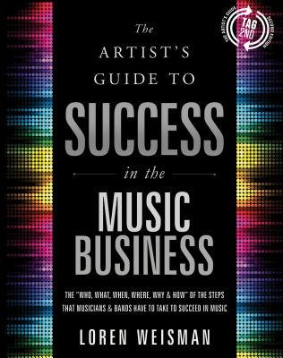 The Artist's Guide to Success in the Music Business: The 'Who, What, When, Where, Why & How of the Steps That Musicians & Bands Have to Take to Succeed in Music, Loren Weisman
