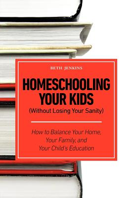 Homeschooling Your Kids (Without Losing Your Sanity) - How to Balance Your Home, Your Family, and Your Child's Education, Jenkins, Beth