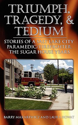 Triumph, Tragedy and Tedium: Stories of a Salt Lake City Paramedic/Firefighter, the Sugar House Years, Barry Makarewicz, Laura Howat