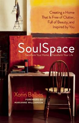 SoulSpace: Transform Your Home, Transform Your Life -- Creating a Home That Is Free of Clutter, Full of Beauty, and Inspired by You, Xorin Balbes