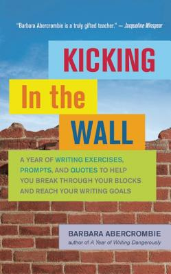 Kicking In the Wall: A Year of Writing Exercises, Prompts, and Quotes to Help You Break Through Your Blocks and Reach Your Writing Goals, Abercrombie, Barbara